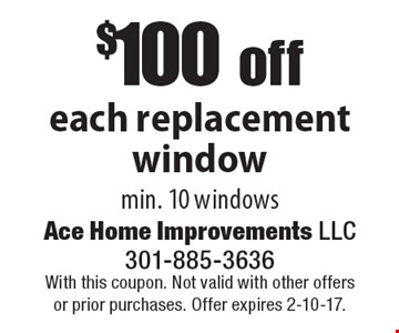 $100 off each replacement window min. 10 windows. With this coupon. Not valid with other offers or prior purchases. Offer expires 2-10-17.