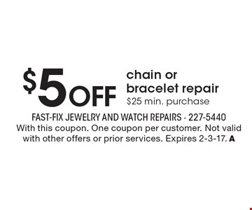 $5 OFF chain or bracelet repair. $25 min. purchase. With this coupon. One coupon per customer. Not valid with other offers or prior services. Expires 2-3-17. A