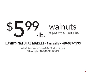 $5.99/lb. walnuts reg. $6.99/lb. - limit 5 lbs.. With this coupon. Not valid with other offers. Offer expires 12/9/16. SKU283002