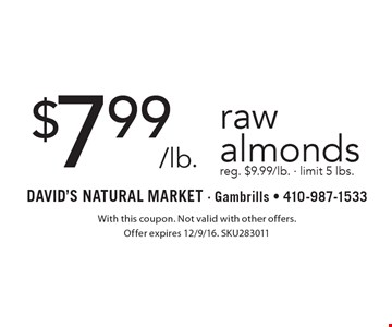 $7.99/lb. raw almonds reg. $9.99/lb. - limit 5 lbs.. With this coupon. Not valid with other offers. Offer expires 12/9/16. SKU283011