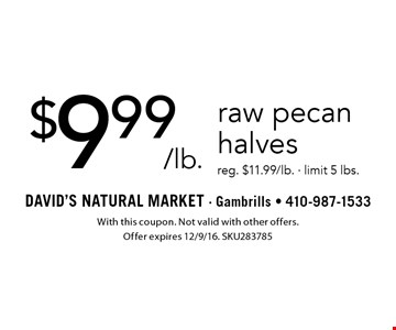 $9.99/lb. raw pecan halves. Reg. $11.99/lb. - limit 5 lbs. With this coupon. Not valid with other offers. Offer expires 12/9/16. SKU283785