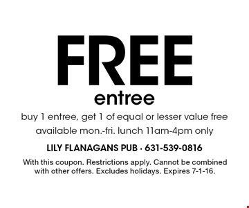 Free entree. Buy 1 entree, get 1 of equal or lesser value free. Available mon.-fri. lunch 11am-4pm only. With this coupon. Restrictions apply. Cannot be combined with other offers. Excludes holidays. Expires 7-1-16.