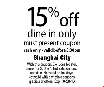 15% off dine in only must present coupon cash only - valid before 5:30pm. With this coupon. Excludes lobster, dinner for 2, 3 & 4. Not valid on lunch specials. Not valid on holidays. Not valid with any other coupons, specials or offers. Exp. 10-28-16.