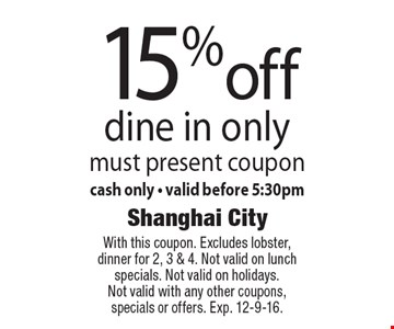 15% off dine in only. Must present coupon. Cash only. Valid before 5:30pm. With this coupon. Excludes lobster, dinner for 2, 3 & 4. Not valid on lunch specials. Not valid on holidays. Not valid with any other coupons, specials or offers. Exp. 12-9-16.