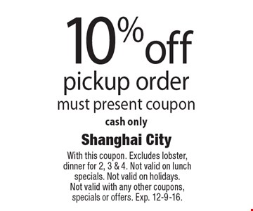 10% off pickup order. Must present coupon. Cash only. With this coupon. Excludes lobster, dinner for 2, 3 & 4. Not valid on lunch specials. Not valid on holidays. Not valid with any other coupons, specials or offers. Exp. 12-9-16.