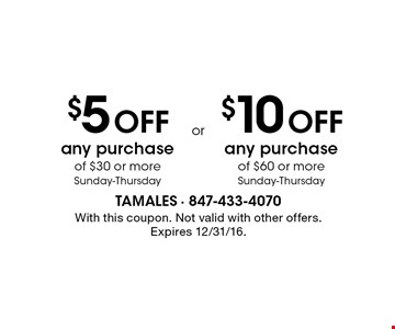 $5 OFF any purchase of $30 or more, Sunday-Thursday. OR $10 OFF any purchase of $60 or more, Sunday-Thursday. With this coupon. Not valid with other offers. Expires 12/31/16.