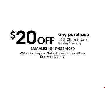 $20 OFF any purchase of $100 or more, Sunday-Thursday. With this coupon. Not valid with other offers. Expires 12/31/16.