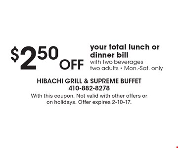 $2.50 Off your total lunch or dinner bill with two beverages, two adults. Mon.-Sat. only. With this coupon. Not valid with other offers or on holidays. Offer expires 2-10-17.