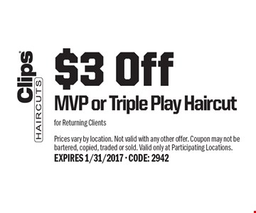 $3 Off MVP or Triple Play Haircut for Returning Clients. Prices vary by location. Not valid with any other offer. Coupon may not be bartered, copied, traded or sold. Valid only at Participating Locations. EXPIRES 1/31/2017 - CODE: 2942