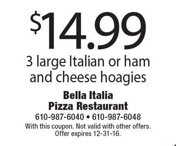 $14.99 3 large Italian or ham and cheese hoagies. With this coupon. Not valid with other offers. Offer expires 12-31-16.