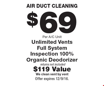 Air duct cleaning $69 per A/C unit. Unlimited vents, full system inspection 100%, organic deodorizer. Returns not included. $119 value. We clean vent by vent. Offer expires 12/9/16.