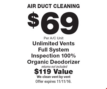 AIR DUCT CLEANING $69 Per A/C Unit Unlimited Vents Full System Inspection 100% Organic Deodorizer returns not included$119 ValueWe clean vent by vent. Offer expires 11/11/16.
