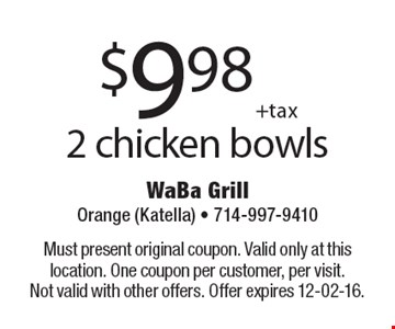 $9.98 + tax 2 chicken bowls. Must present original coupon. Valid only at this location. One coupon per customer, per visit. Not valid with other offers. Offer expires 12-02-16.