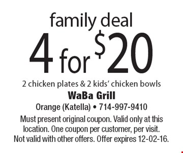 4 for $20 family deal 2 chicken plates & 2 kids' chicken bowls. Must present original coupon. Valid only at this location. One coupon per customer, per visit. Not valid with other offers. Offer expires 12-02-16.