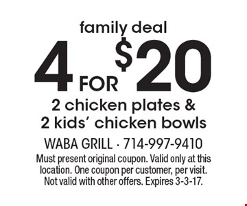 Family Deal! 4 for $20 - 2 chicken plates & 2 kids' chicken bowls. Must present original coupon. Valid only at this location. One coupon per customer, per visit. Not valid with other offers. Expires 3-3-17.