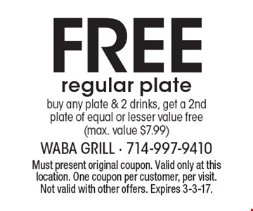 Free regular plate. Buy any plate & 2 drinks, get a 2nd plate of equal or lesser value free (max. value $7.99). Must present original coupon. Valid only at this location. One coupon per customer, per visit. Not valid with other offers. Expires 3-3-17.