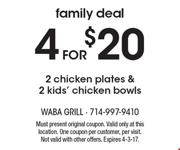 Family Deal. 4 for $20 2 chicken plates & 2 kids' chicken bowls. Must present original coupon. Valid only at this location. One coupon per customer, per visit. Not valid with other offers. Expires 4-3-17.