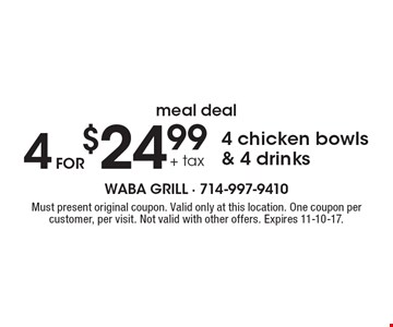 meal deal 4 for $24.99 + tax 4 chicken bowls & 4 drinks. Must present original coupon. Valid only at this location. One coupon per customer, per visit. Not valid with other offers. Expires 11-10-17.