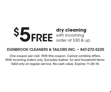 $5 free dry cleaning with incoming order of $30 & up. One coupon per visit. With this coupon. Cannot combine offers. With incoming orders only. Excludes leather, fur and household items. Valid only on regular service. No cash value. Expires 11-26-16.