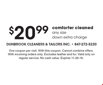 $20.99 comforter cleanedany sizedown extra charge. One coupon per visit. With this coupon. Cannot combine offers. With incoming orders only. Excludes leather and fur. Valid only on regular service. No cash value. Expires 11-26-16.