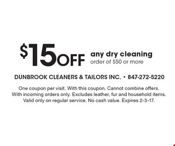 $15 Off any dry cleaning order of $50 or more. One coupon per visit. With this coupon. Cannot combine offers. With incoming orders only. Excludes leather, fur and household items. Valid only on regular service. No cash value. Expires 2-3-17.