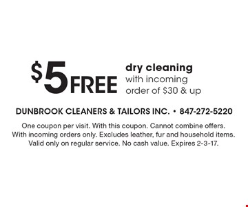$5 free dry cleaning with incoming order of $30 & up. One coupon per visit. With this coupon. Cannot combine offers. With incoming orders only. Excludes leather, fur and household items. Valid only on regular service. No cash value. Expires 2-3-17.