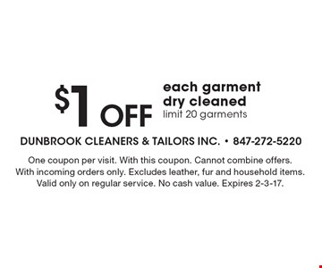 $1 Off each garment dry cleaned. Limit 20 garments. One coupon per visit. With this coupon. Cannot combine offers. With incoming orders only. Excludes leather, fur and household items. Valid only on regular service. No cash value. Expires 2-3-17.