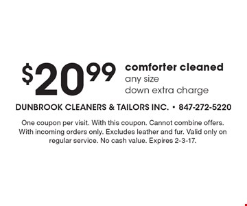 $20.99 comforter cleaned. Any size. Down extra charge. One coupon per visit. With this coupon. Cannot combine offers. With incoming orders only. Excludes leather and fur. Valid only on regular service. No cash value. Expires 2-3-17.