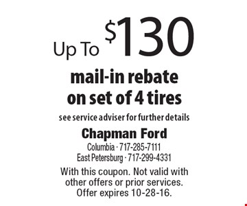 Up To $130 mail-in rebate on set of 4 tires see service adviser for further details. With this coupon. Not valid with other offers or prior services. Offer expires 10-28-16.