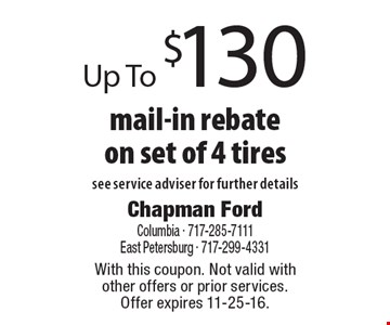 Up To $130 mail-in rebate on set of 4 tires. See service adviser for further details. With this coupon. Not valid with other offers or prior services.Offer expires 11-25-16.