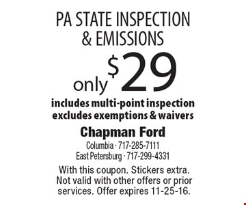 PA STATE INSPECTION & EMISSIONS only $29. Includes multi-point inspection. Excludes exemptions & waivers. With this coupon. Stickers extra.Not valid with other offers or prior services. Offer expires 11-25-16.
