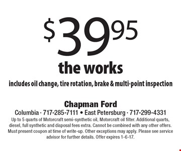 $39.95 the works includes oil change, tire rotation, brake & multi-point inspection. Up to 5 quarts of Motorcraft semi-synthetic oil, Motorcraft oil filter. Additional quarts, diesel, full synthetic and disposal fees extra. Cannot be combined with any other offers. Must present coupon at time of write-up. Other exceptions may apply. Please see service advisor for further details. Offer expires 1-6-17.