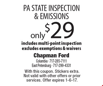Only $29 PA STATE INSPECTION & EMISSIONS includes multi-point inspection. Excludes exemptions & waivers. With this coupon. Stickers extra.Not valid with other offers or prior services. Offer expires 1-6-17.