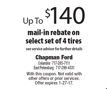 Up To $140 mail-in rebate on select set of 4 tires see service adviser for further details. With this coupon. Not valid with other offers or prior services.Offer expires 1-27-17.