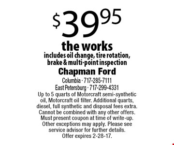 $39.95 the works includes oil change, tire rotation,brake & multi-point inspection. Up to 5 quarts of Motorcraft semi-synthetic oil, Motorcraft oil filter. Additional quarts, diesel, full synthetic and disposal fees extra. Cannot be combined with any other offers. Must present coupon at time of write-up. Other exceptions may apply. Please see service advisor for further details.Offer expires 2-28-17.