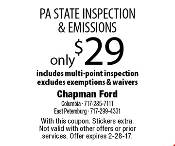only $29 PA STATE INSPECTION & EMISSIONS includes multi-point inspection excludes exemptions & waivers. With this coupon. Stickers extra.Not valid with other offers or prior services. Offer expires 2-28-17.