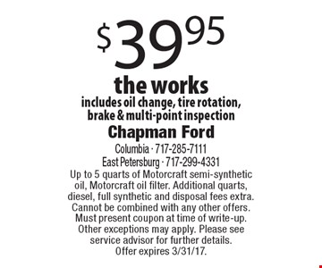 $39.95 the works includes oil change, tire rotation, brake & multi-point inspection. Up to 5 quarts of Motorcraft semi-synthetic oil, Motorcraft oil filter. Additional quarts, diesel, full synthetic and disposal fees extra. Cannot be combined with any other offers. Must present coupon at time of write-up. Other exceptions may apply. Please see service advisor for further details. Offer expires 3/31/17.