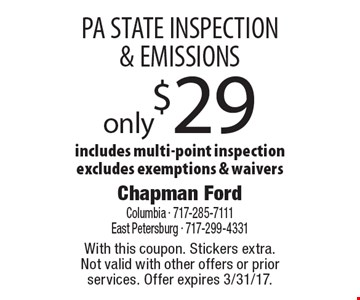 only $29 PA STATE INSPECTION & EMISSIONS includes multi-point inspection excludes exemptions & waivers. With this coupon. Stickers extra.Not valid with other offers or prior services. Offer expires 3/31/17.