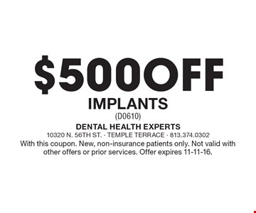 $500 off implants (D0610). With this coupon. New, non-insurance patients only. Not valid with other offers or prior services. Offer expires 11-11-16.