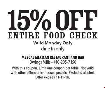 15% off ENTIRE FOOD CHECK Valid Monday Only dine In only. With this coupon. Limit one coupon per table. Not valid with other offers or in-house specials. Excludes alcohol. Offer expires 11-11-16.