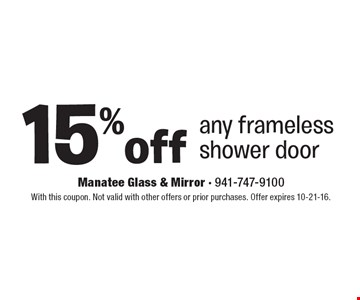 15%off any frameless shower door. With this coupon. Not valid with other offers or prior purchases. Offer expires 10-21-16.