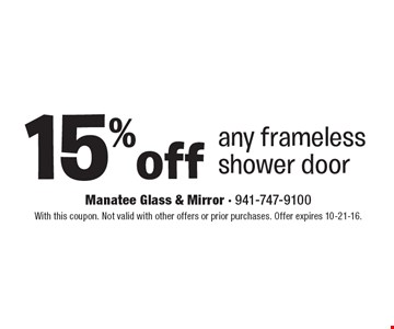 15% off any frameless shower door. With this coupon. Not valid with other offers or prior purchases. Offer expires 10-21-16.