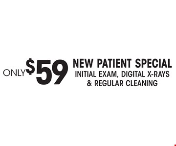 Only$59 new patient Special Initial Exam, Digital X-rays& regular Cleaning.