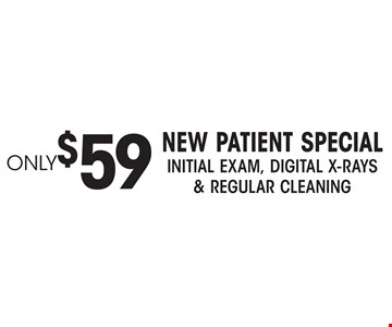 Only $59 New Patient Special. Initial Exam, Digital X-rays & regular cleaning.