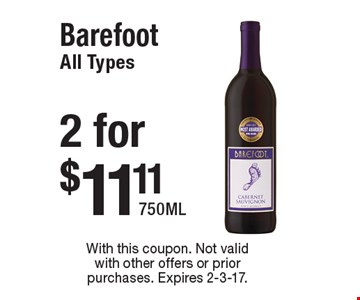 $11.11 2 for Barefoot All Types. 750ML. With this coupon. Not valid with other offers or prior purchases. Expires 2-3-17.