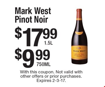 Mark West Pinot Noir. $17.99 1.5L. $9.99 750ML. With this coupon. Not valid with other offers or prior purchases. Expires 2-3-17.
