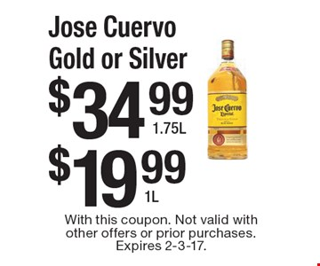 Jose Cuervo Gold or Silver 1L. Jose Cuervo Gold or Silver 1.75L. With this coupon. Not valid with other offers or prior purchases. Expires 2-3-17.