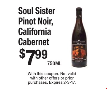 $7.99 Soul Sister Pinot Noir, California Cabernet 750ML. With this coupon. Not valid with other offers or prior purchases. Expires 2-3-17.