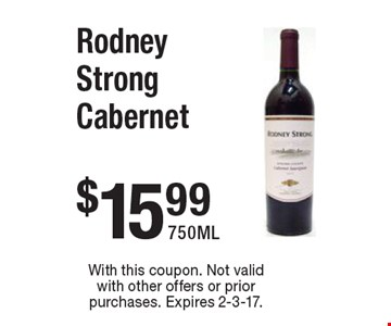 $15.99 Rodney Strong Cabernet 750ML. With this coupon. Not valid with other offers or prior purchases. Expires 2-3-17.
