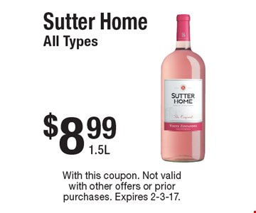 $8.99 Sutter Home. All Types 1.5L. With this coupon. Not valid with other offers or prior purchases. Expires 2-3-17.